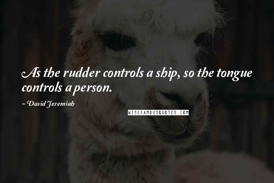 David Jeremiah quotes: As the rudder controls a ship, so the tongue controls a person.