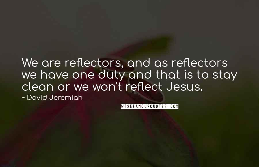 David Jeremiah quotes: We are reflectors, and as reflectors we have one duty and that is to stay clean or we won't reflect Jesus.