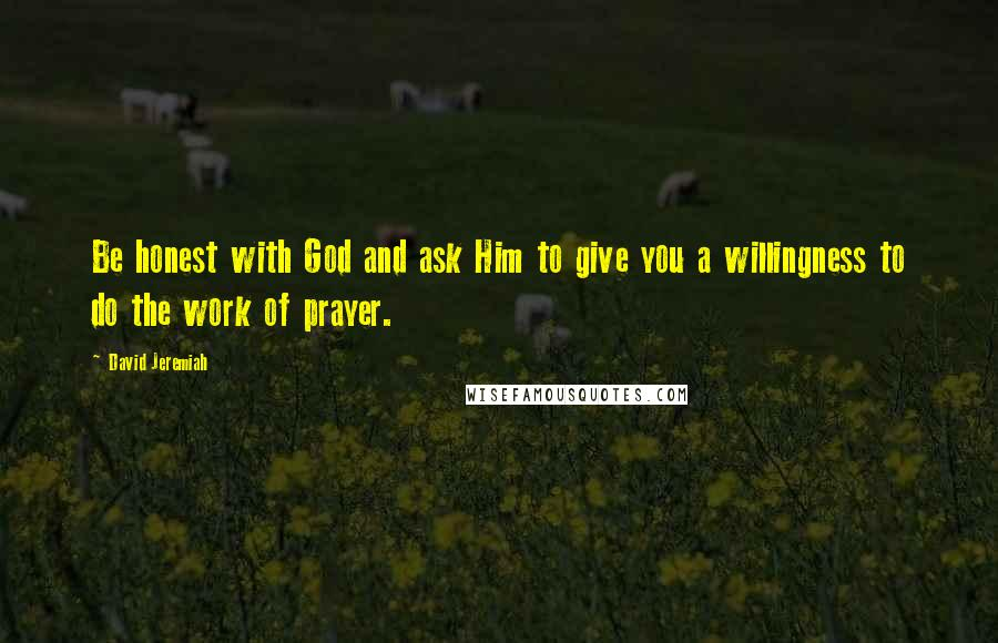 David Jeremiah quotes: Be honest with God and ask Him to give you a willingness to do the work of prayer.