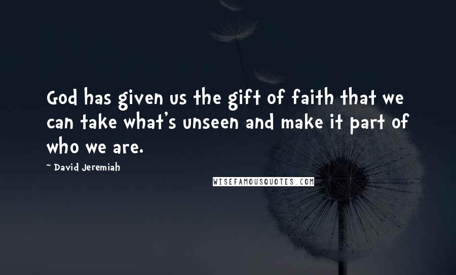 David Jeremiah quotes: God has given us the gift of faith that we can take what's unseen and make it part of who we are.