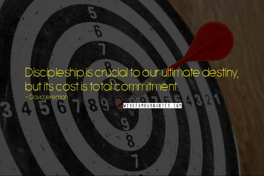 David Jeremiah quotes: Discipleship is crucial to our ultimate destiny, but its cost is total commitment.