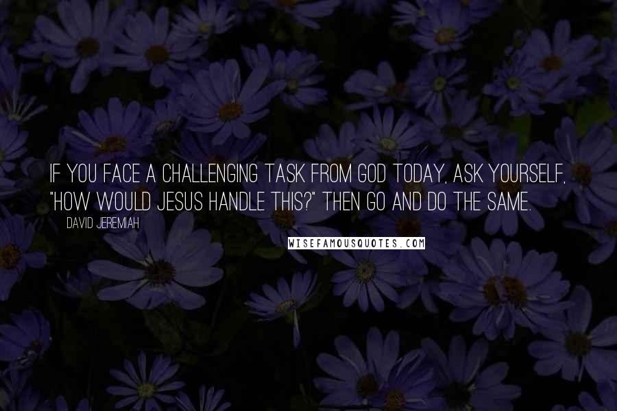 "David Jeremiah quotes: If you face a challenging task from God today, ask yourself, ""How would Jesus handle this?"" Then go and do the same."