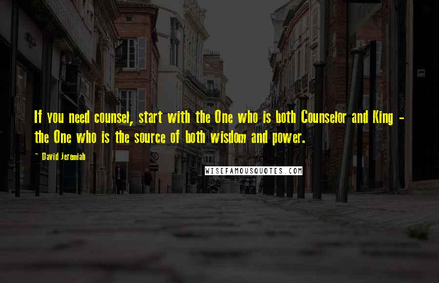 David Jeremiah quotes: If you need counsel, start with the One who is both Counselor and King - the One who is the source of both wisdom and power.