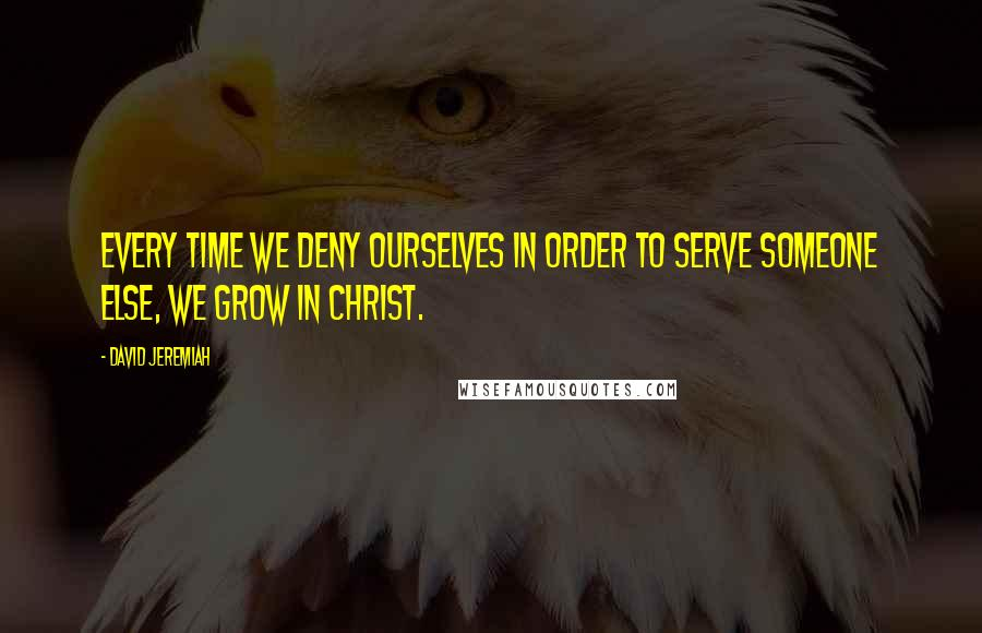 David Jeremiah quotes: Every time we deny ourselves in order to serve someone else, we grow in Christ.