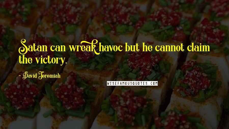 David Jeremiah quotes: Satan can wreak havoc but he cannot claim the victory.