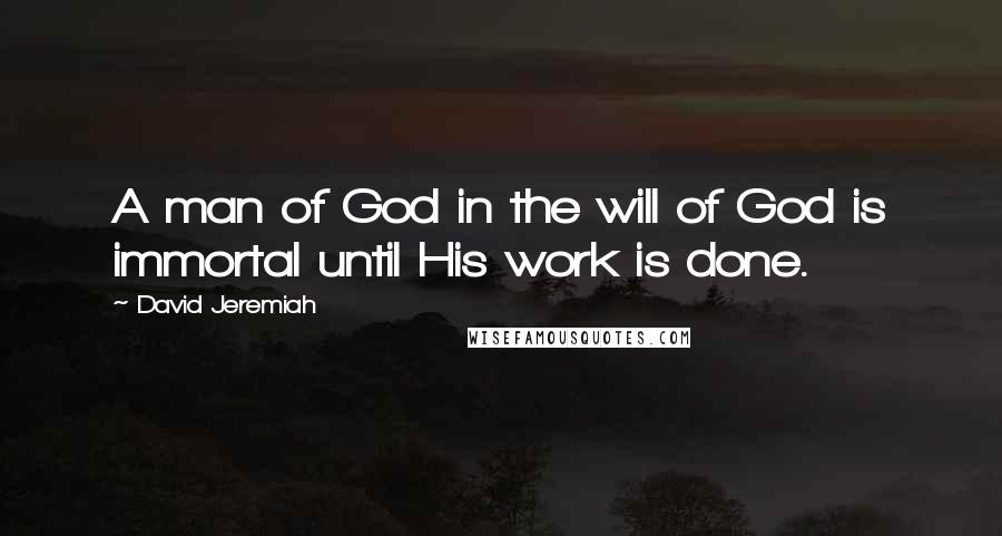 David Jeremiah quotes: A man of God in the will of God is immortal until His work is done.