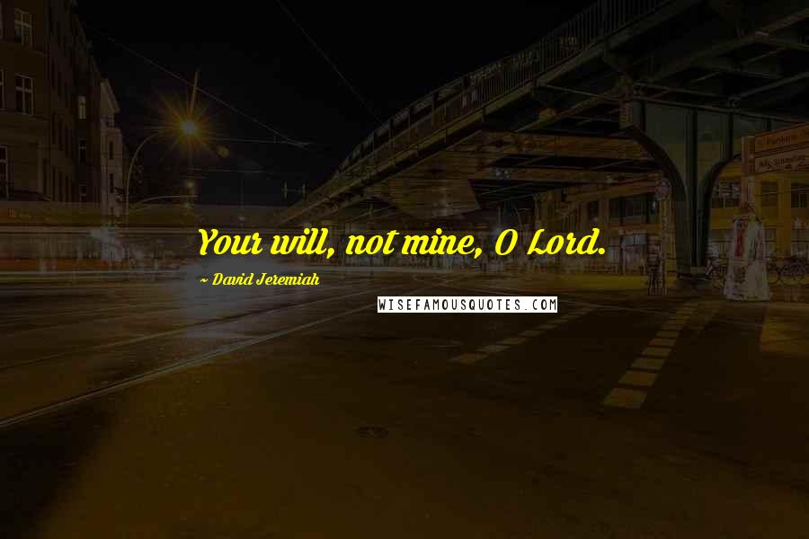 David Jeremiah quotes: Your will, not mine, O Lord.