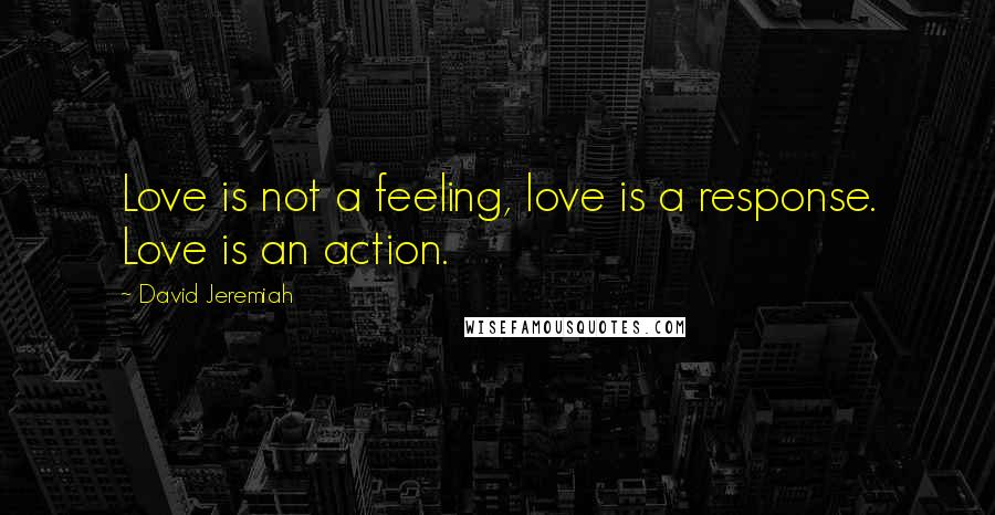 David Jeremiah quotes: Love is not a feeling, love is a response. Love is an action.