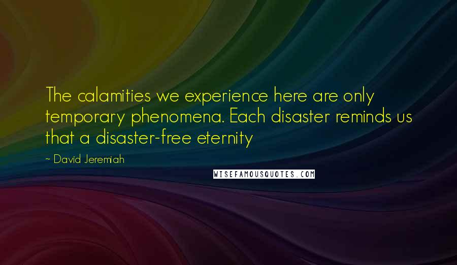 David Jeremiah quotes: The calamities we experience here are only temporary phenomena. Each disaster reminds us that a disaster-free eternity
