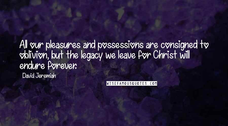 David Jeremiah quotes: All our pleasures and possessions are consigned to oblivion, but the legacy we leave for Christ will endure forever.