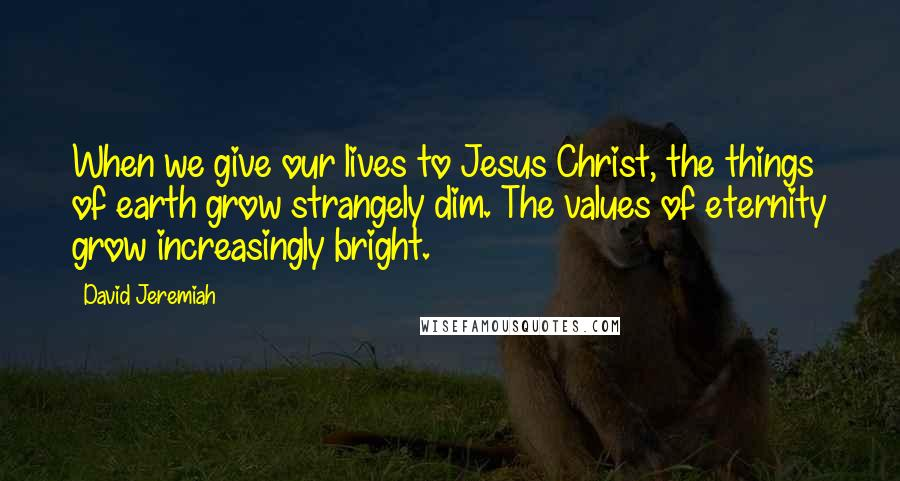 David Jeremiah quotes: When we give our lives to Jesus Christ, the things of earth grow strangely dim. The values of eternity grow increasingly bright.