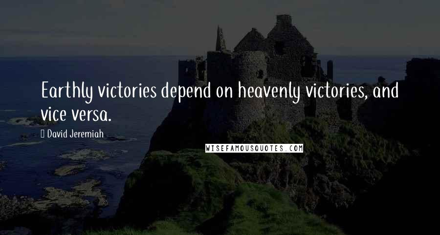 David Jeremiah quotes: Earthly victories depend on heavenly victories, and vice versa.