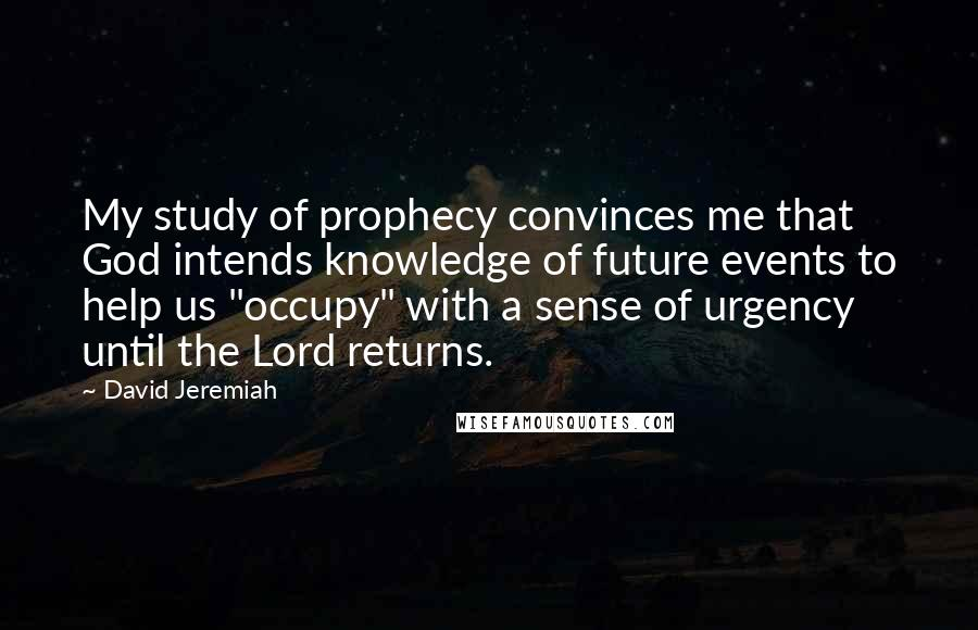 "David Jeremiah quotes: My study of prophecy convinces me that God intends knowledge of future events to help us ""occupy"" with a sense of urgency until the Lord returns."