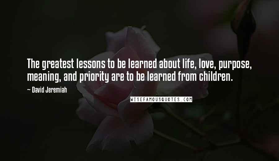 David Jeremiah quotes: The greatest lessons to be learned about life, love, purpose, meaning, and priority are to be learned from children.