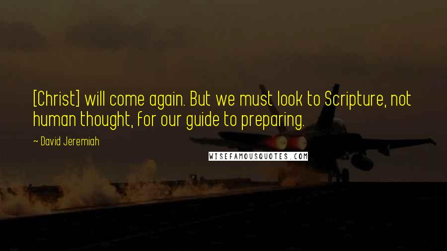 David Jeremiah quotes: [Christ] will come again. But we must look to Scripture, not human thought, for our guide to preparing.