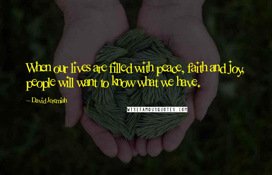 David Jeremiah quotes: When our lives are filled with peace, faith and joy, people will want to know what we have.
