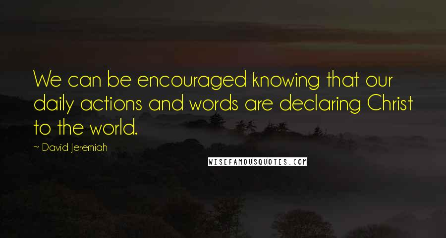 David Jeremiah quotes: We can be encouraged knowing that our daily actions and words are declaring Christ to the world.