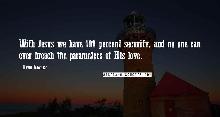 David Jeremiah quotes: With Jesus we have 100 percent security, and no one can ever breach the parameters of His love.