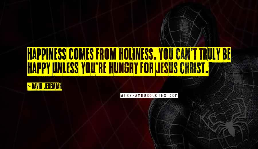 David Jeremiah quotes: Happiness comes from holiness. You can't truly be happy unless you're hungry for Jesus Christ.