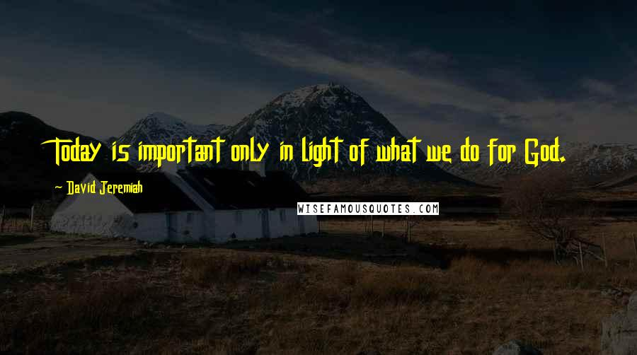 David Jeremiah quotes: Today is important only in light of what we do for God.