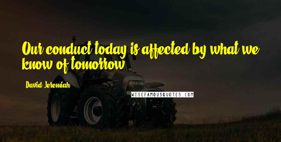 David Jeremiah quotes: Our conduct today is affected by what we know of tomorrow.