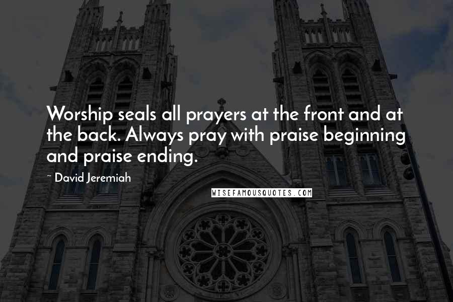 David Jeremiah quotes: Worship seals all prayers at the front and at the back. Always pray with praise beginning and praise ending.