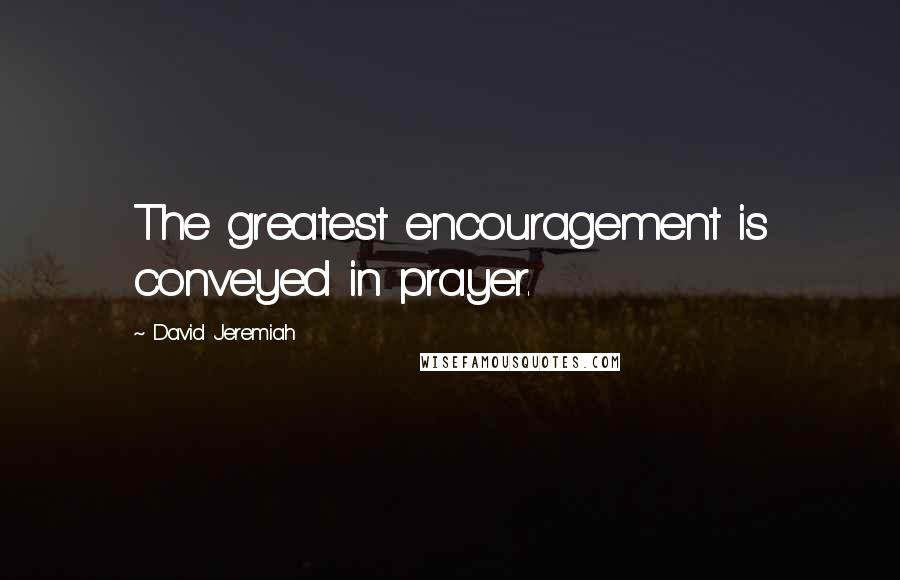 David Jeremiah quotes: The greatest encouragement is conveyed in prayer.