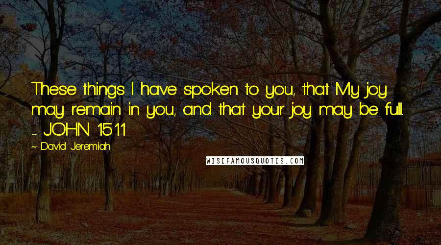 David Jeremiah quotes: These things I have spoken to you, that My joy may remain in you, and that your joy may be full. - JOHN 15:11