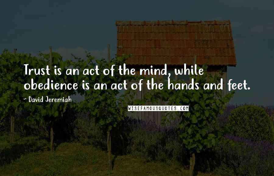 David Jeremiah quotes: Trust is an act of the mind, while obedience is an act of the hands and feet.
