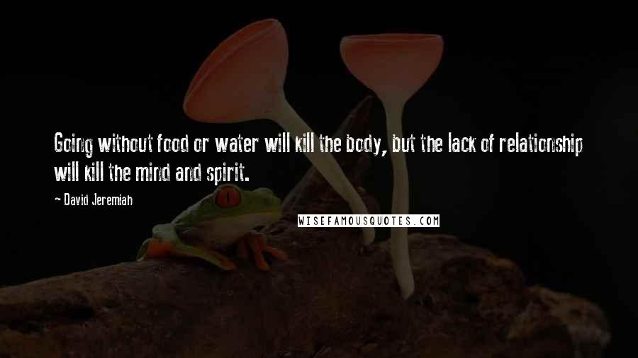 David Jeremiah quotes: Going without food or water will kill the body, but the lack of relationship will kill the mind and spirit.