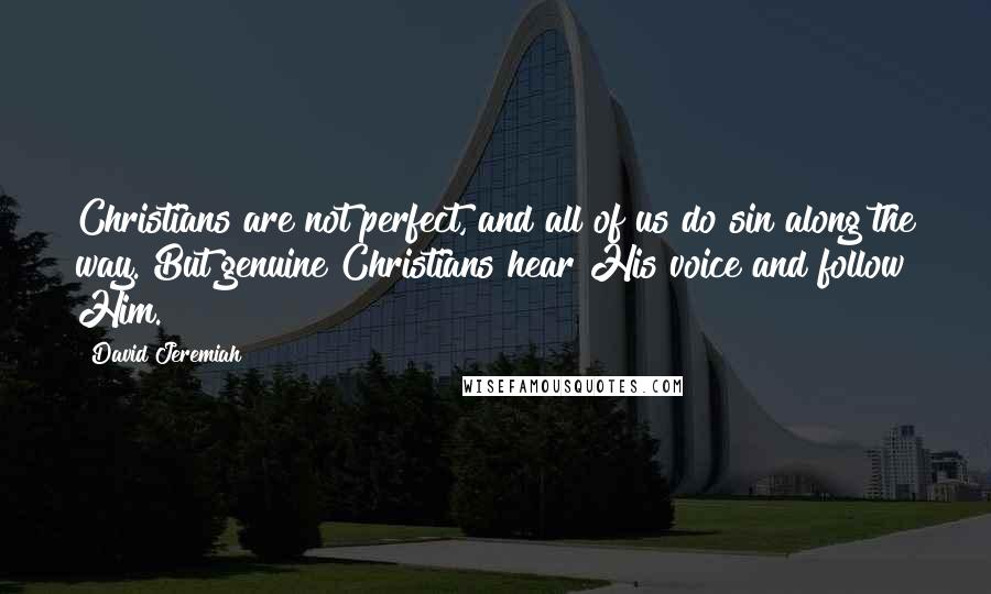 David Jeremiah quotes: Christians are not perfect, and all of us do sin along the way. But genuine Christians hear His voice and follow Him.
