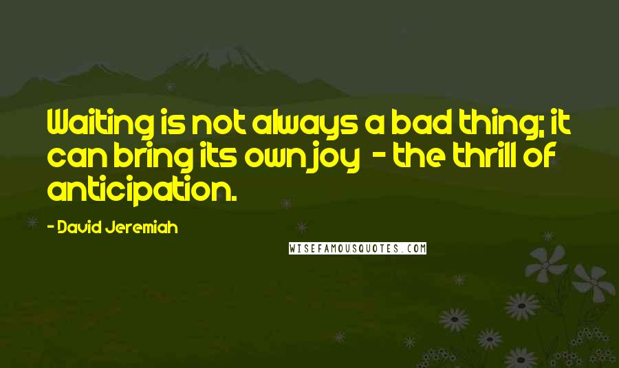 David Jeremiah quotes: Waiting is not always a bad thing; it can bring its own joy - the thrill of anticipation.