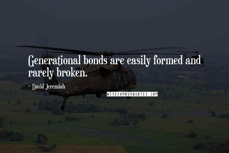 David Jeremiah quotes: Generational bonds are easily formed and rarely broken.