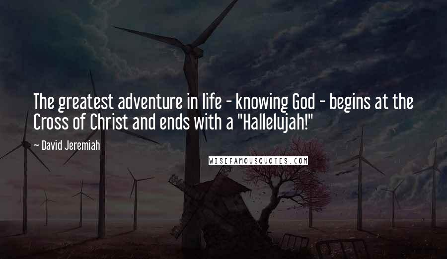 "David Jeremiah quotes: The greatest adventure in life - knowing God - begins at the Cross of Christ and ends with a ""Hallelujah!"""