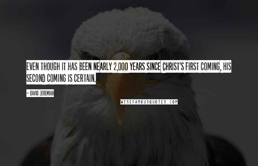 David Jeremiah quotes: Even though it has been nearly 2,000 years since Christ's first coming, His second coming is certain.