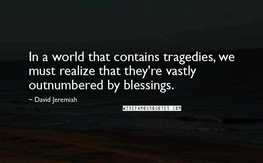 David Jeremiah quotes: In a world that contains tragedies, we must realize that they're vastly outnumbered by blessings.
