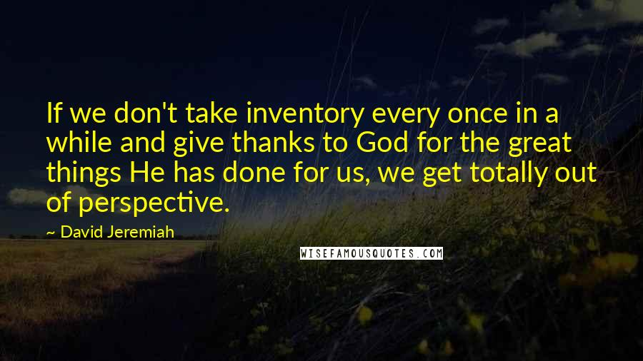 David Jeremiah quotes: If we don't take inventory every once in a while and give thanks to God for the great things He has done for us, we get totally out of perspective.