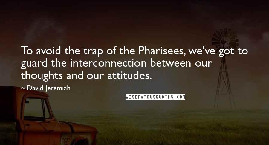 David Jeremiah quotes: To avoid the trap of the Pharisees, we've got to guard the interconnection between our thoughts and our attitudes.