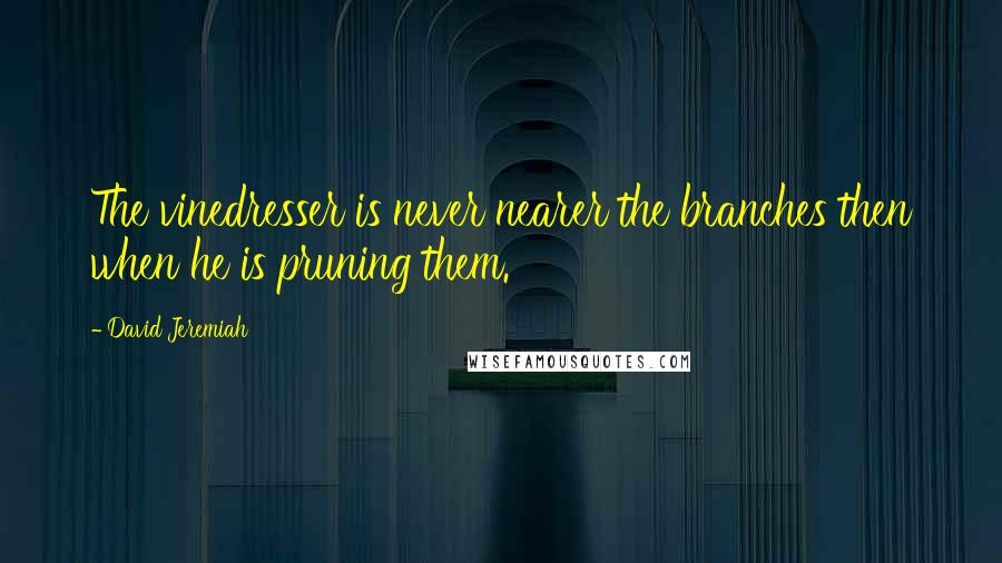 David Jeremiah quotes: The vinedresser is never nearer the branches then when he is pruning them.