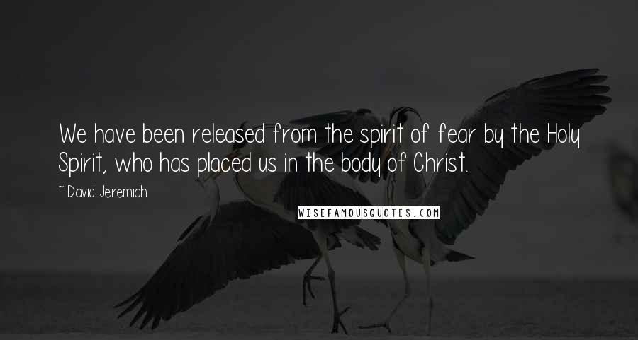 David Jeremiah quotes: We have been released from the spirit of fear by the Holy Spirit, who has placed us in the body of Christ.