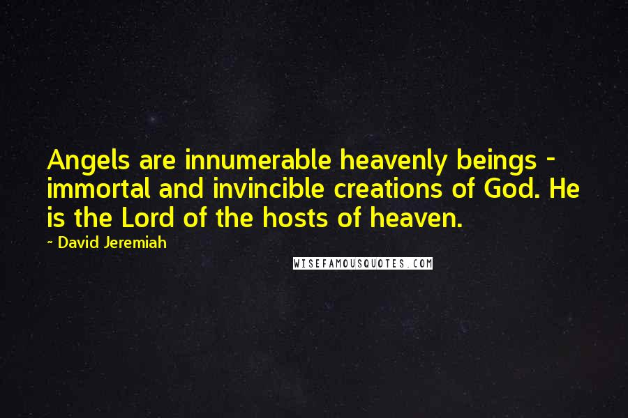 David Jeremiah quotes: Angels are innumerable heavenly beings - immortal and invincible creations of God. He is the Lord of the hosts of heaven.