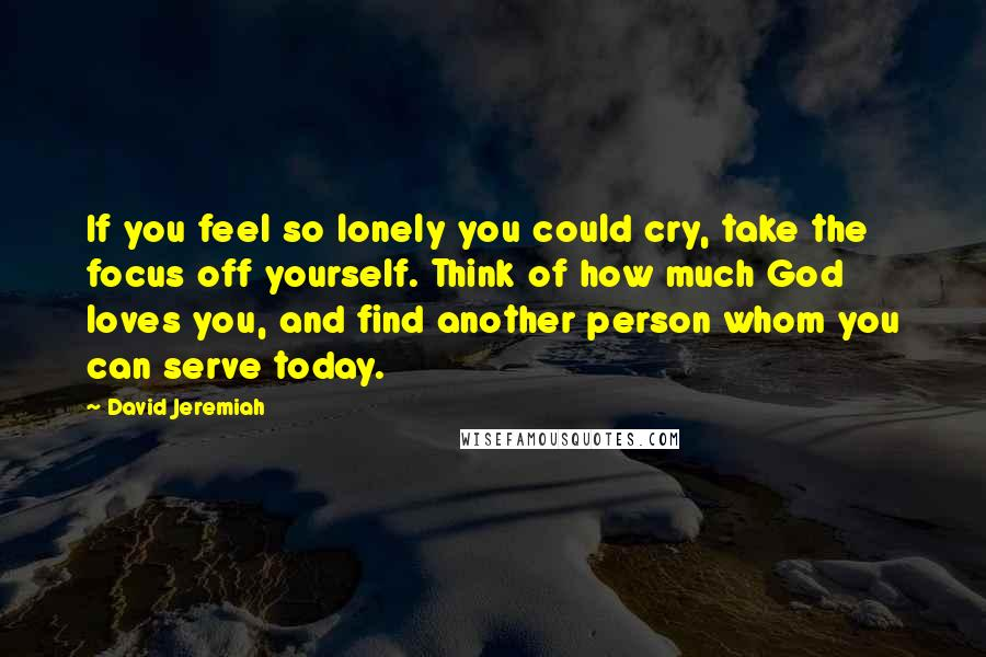 David Jeremiah quotes: If you feel so lonely you could cry, take the focus off yourself. Think of how much God loves you, and find another person whom you can serve today.