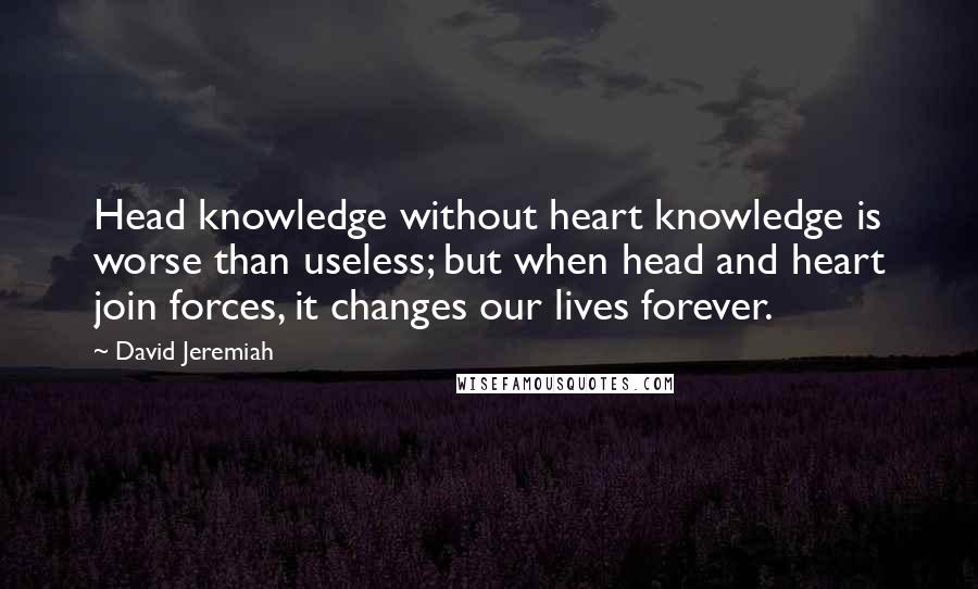 David Jeremiah quotes: Head knowledge without heart knowledge is worse than useless; but when head and heart join forces, it changes our lives forever.