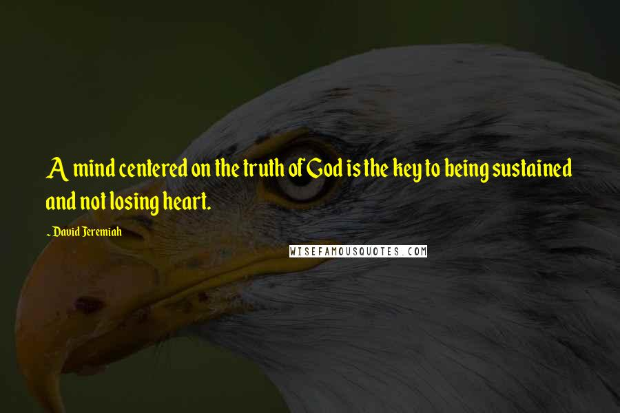 David Jeremiah quotes: A mind centered on the truth of God is the key to being sustained and not losing heart.