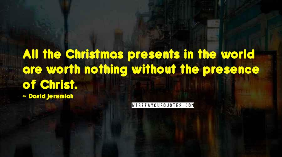 David Jeremiah quotes: All the Christmas presents in the world are worth nothing without the presence of Christ.