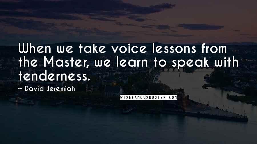 David Jeremiah quotes: When we take voice lessons from the Master, we learn to speak with tenderness.