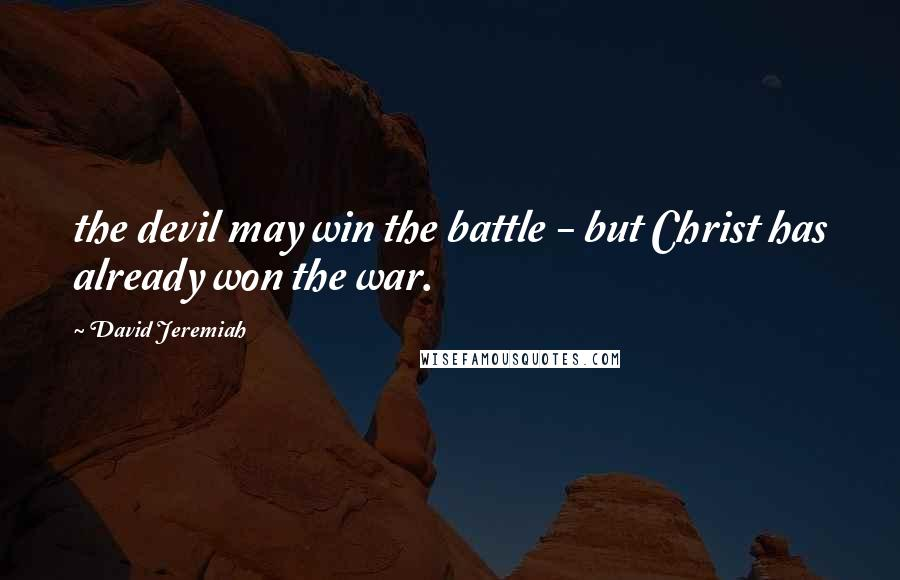 David Jeremiah quotes: the devil may win the battle - but Christ has already won the war.