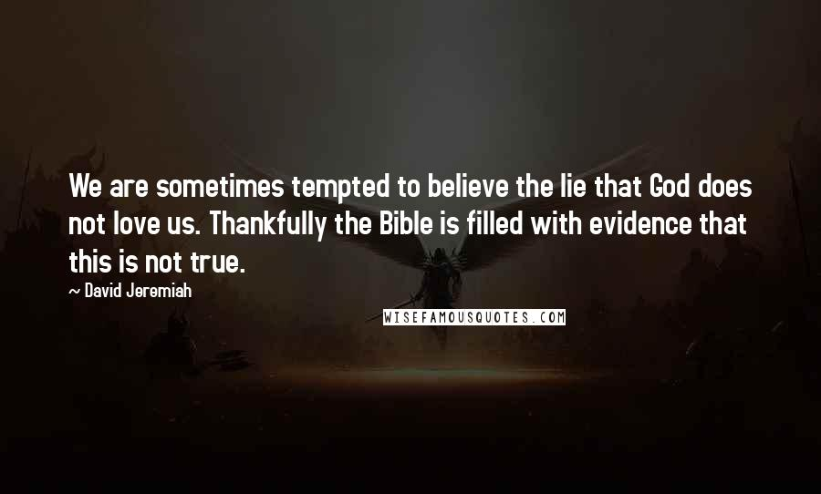 David Jeremiah quotes: We are sometimes tempted to believe the lie that God does not love us. Thankfully the Bible is filled with evidence that this is not true.