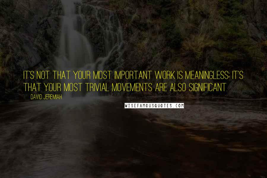 David Jeremiah quotes: It's not that your most important work is meaningless; it's that your most trivial movements are also significant.