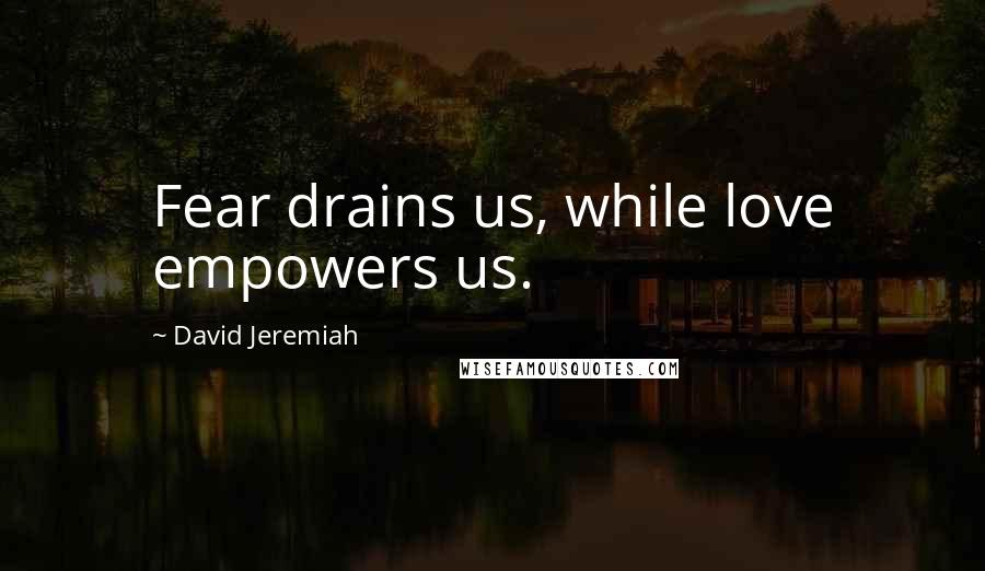 David Jeremiah quotes: Fear drains us, while love empowers us.